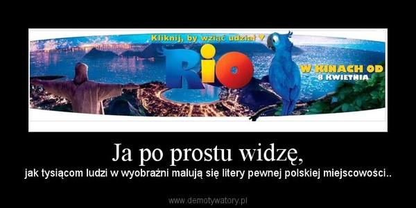 Ja po prostu widzę, – jak tysiącom ludzi w wyobraźni malują się litery pewnej polskiej miejscowości..