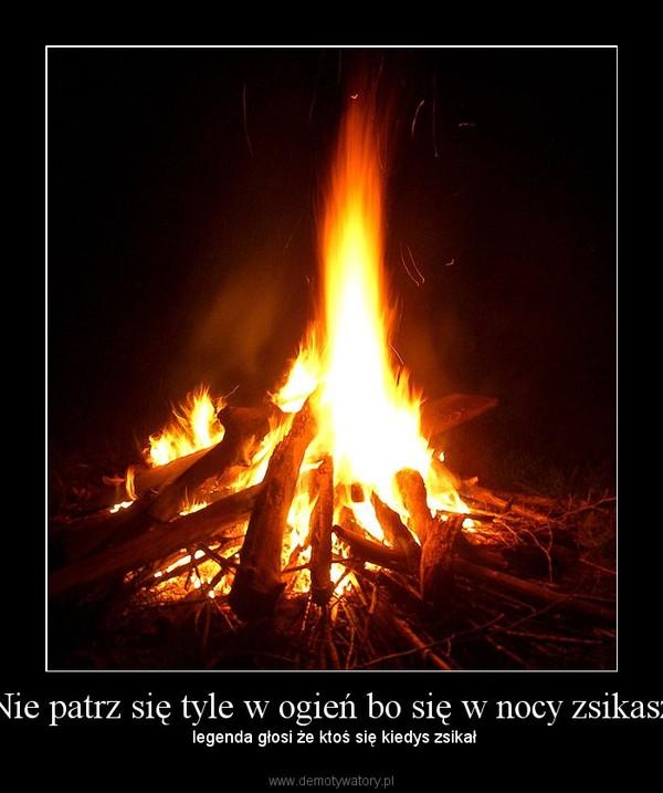 """""""Nie patrz się tyle w ogień bo się w nocy zsikasz"""" – legenda głosi że ktoś się kiedys zsikał"""