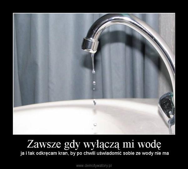 Zawsze gdy wyłączą mi wodę – ja i tak odkręcam kran, by po chwili uświadomić sobie ze wody nie ma