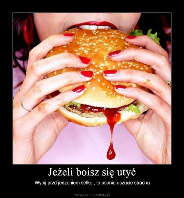 Jeżeli boisz się utyć – Wypij przd jedzeniem setkę , to usunie uczucie strachu