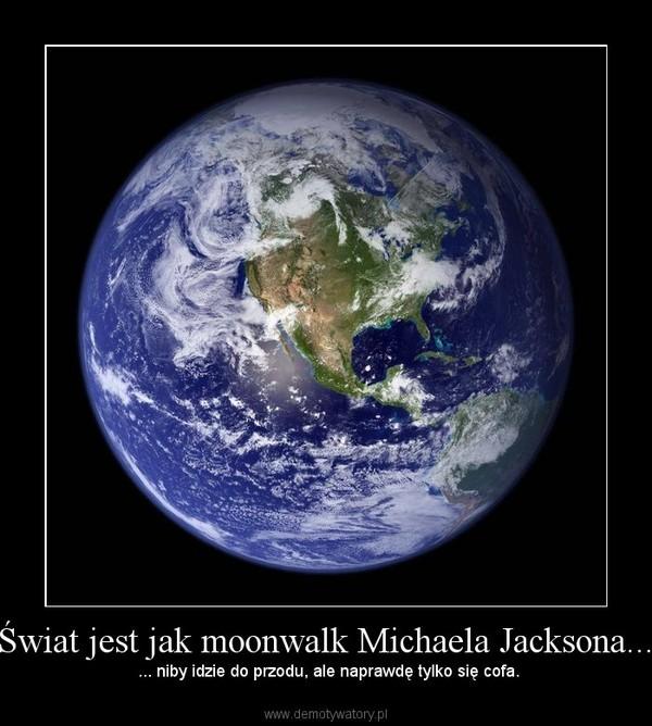 Świat jest jak moonwalk Michaela Jacksona... – ... niby idzie do przodu, ale naprawdę tylko się cofa.
