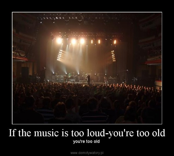 If the music is too loud-you're too old – you're too old