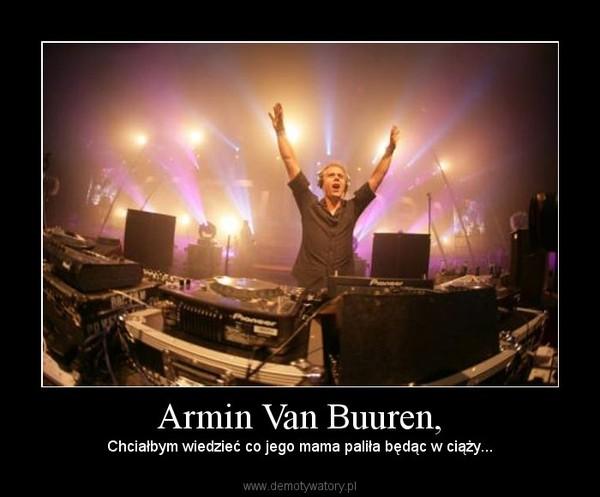 Armin Van Buuren, – Chciałbym wiedzieć co jego mama paliła będąc w ciąży...