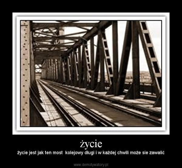 życie – życie jest jak ten most  kolejowy długi i w każdej chwili może sie zawalić