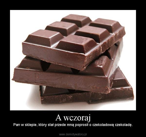 A wczoraj – Pan w sklepie, który stał przede mną poprosił o czekoladową czekoladę.
