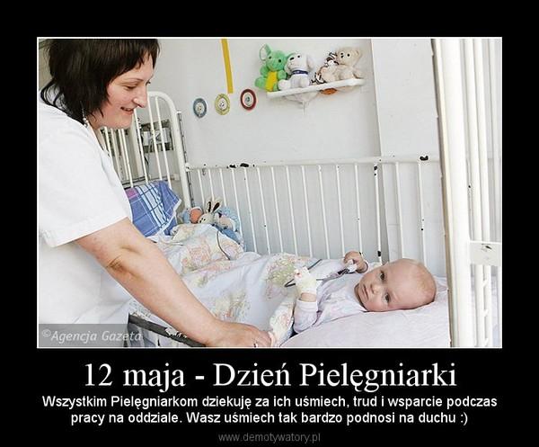 12 maja - Dzień Pielęgniarki – Wszystkim Pielęgniarkom dziekuję za ich uśmiech, trud i wsparcie podczaspracy na oddziale. Wasz uśmiech tak bardzo podnosi na duchu :)