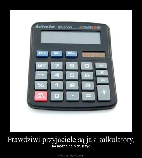Prawdziwi przyjaciele są jak kalkulatory,