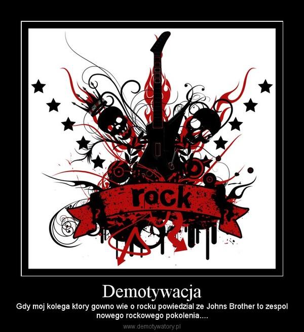 Demotywacja – Gdy moj kolega ktory gowno wie o rocku powiedzial ze Johns Brother to zespolnowego rockowego pokolenia....