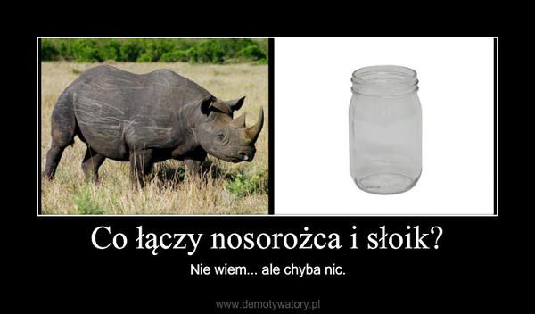 Co łączy nosorożca i słoik? – Nie wiem... ale chyba nic.