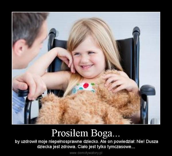Prosiłem Boga... – by uzdrowił moje niepełnosprawne dziecko. Ale on powiedział: Nie! Duszadziecka jest zdrowa. Ciało jest tylko tymczasowe...