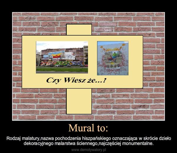 Mural to: – Rodzaj malatury,nazwa pochodzenia hiszpańskiego oznaczająca w skrócie dziełodekoracyjnego malarstwa ściennego,najczęściej monumentalne.