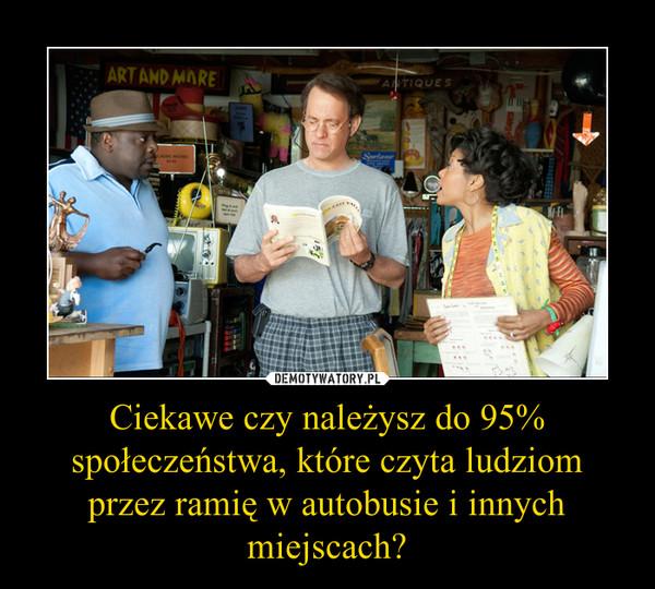 Ciekawe czy należysz do 95% społeczeństwa, które czyta ludziom przez ramię w autobusie i innych miejscach? –