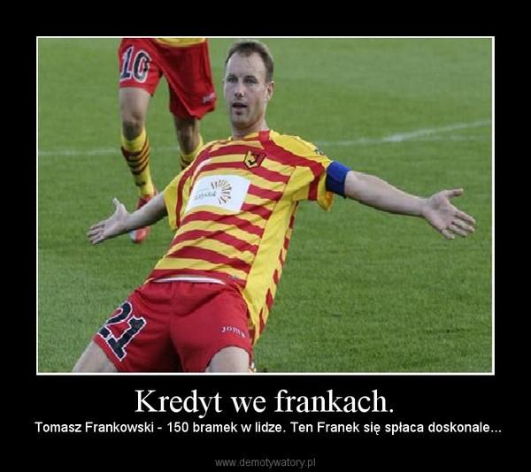 Kredyt we frankach. – Tomasz Frankowski - 150 bramek w lidze. Ten Franek się spłaca doskonale...