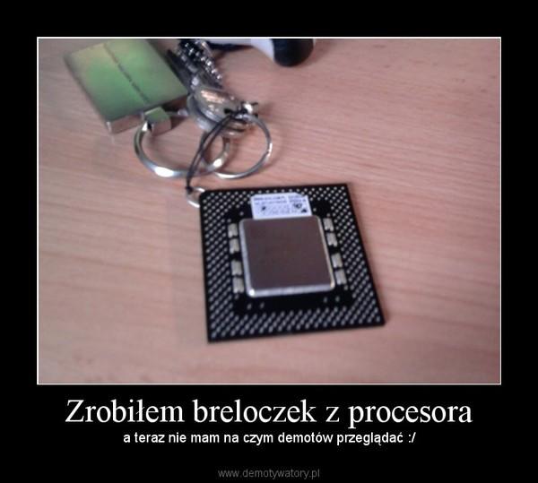 Zrobiłem breloczek z procesora – a teraz nie mam na czym demotów przeglądać :/