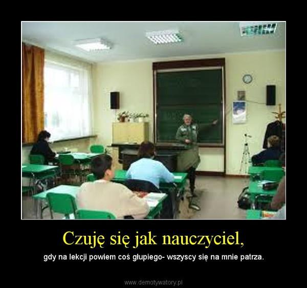 Czuję się jak nauczyciel, – gdy na lekcji powiem coś głupiego- wszyscy się na mnie patrza.