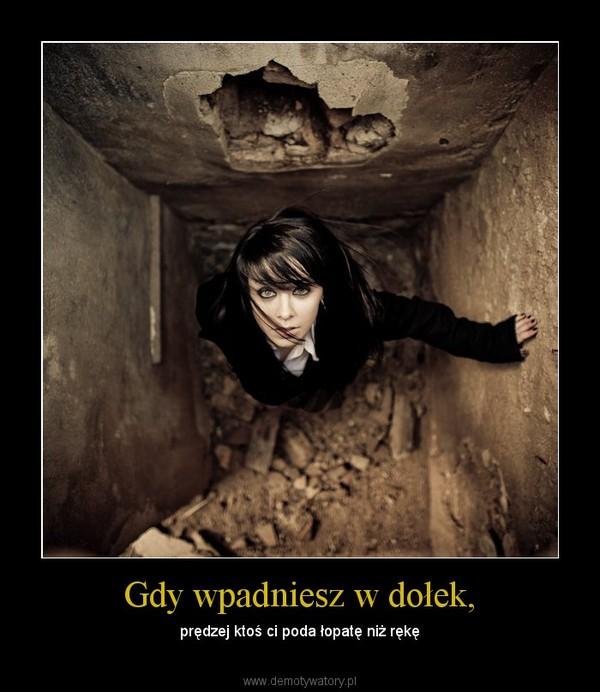 Gdy wpadniesz w dołek, – prędzej ktoś ci poda łopatę niż rękę