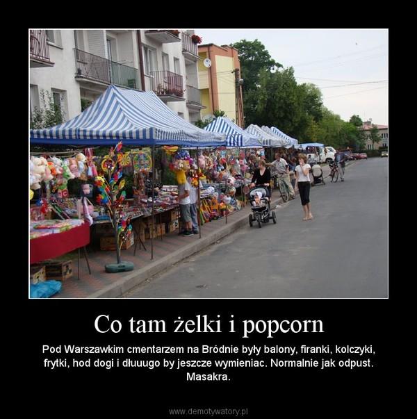 Co tam żelki i popcorn – Pod Warszawkim cmentarzem na Bródnie były balony, firanki, kolczyki, frytki, hod dogi i dłuuugo by jeszcze wymieniac. Normalnie jak odpust. Masakra.