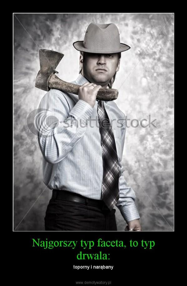 Najgorszy typ faceta, to typ drwala: – toporny i narąbany