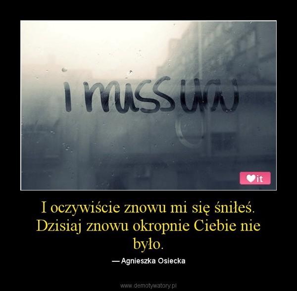 I oczywiście znowu mi się śniłeś. Dzisiaj znowu okropnie Ciebie nie było. – — Agnieszka Osiecka