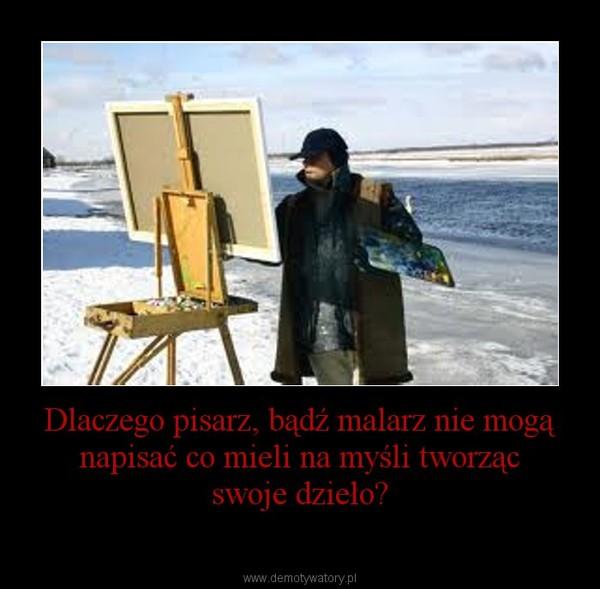 Dlaczego pisarz, bądź malarz nie mogą napisać co mieli na myśli tworząc swoje dzieło? –