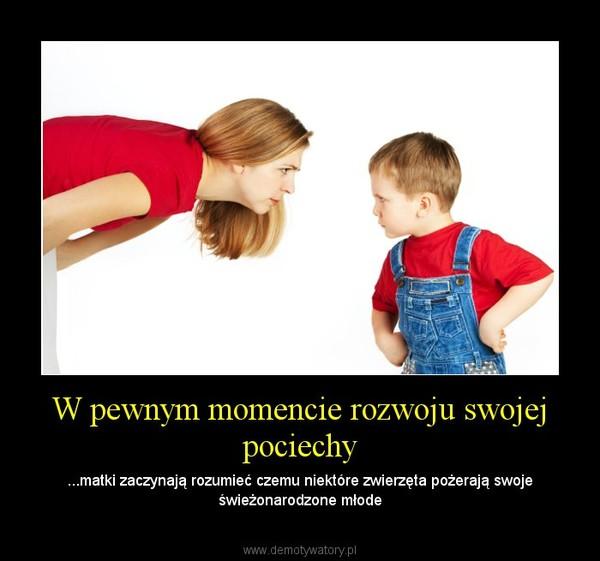 W pewnym momencie rozwoju swojej pociechy – ...matki zaczynają rozumieć czemu niektóre zwierzęta pożerają swoje świeżonarodzone młode