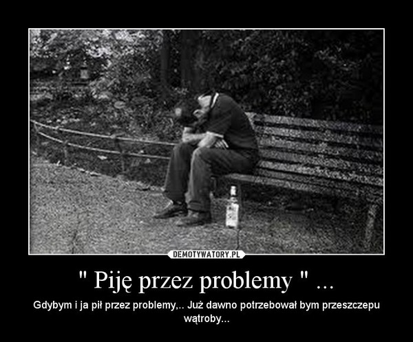 """"""" Piję przez problemy """" ... – Gdybym i ja pił przez problemy,.. Już dawno potrzebował bym przeszczepu wątroby..."""