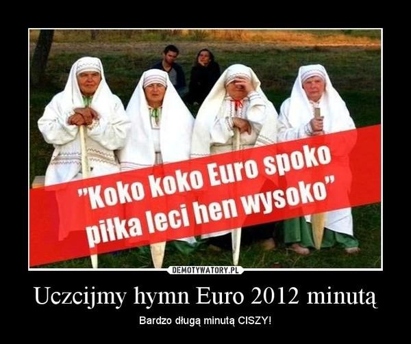 Uczcijmy hymn Euro 2012 minutą – Bardzo długą minutą CISZY!