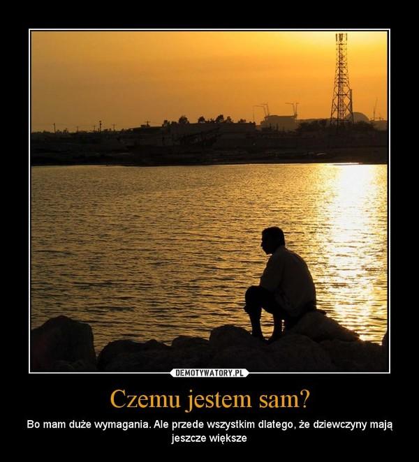 Czemu jestem sam? – Bo mam duże wymagania. Ale przede wszystkim dlatego, że dziewczyny mają jeszcze większe