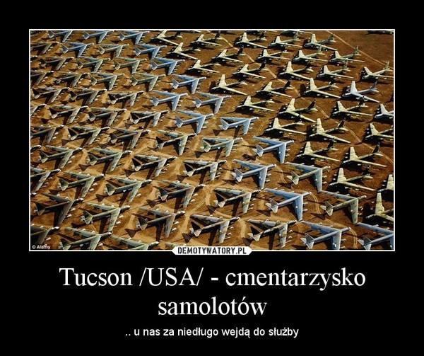 Tucson /USA/ - cmentarzysko samolotów – .. u nas za niedługo wejdą do służby