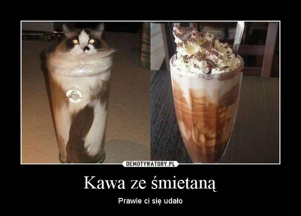 Kawa ze śmietaną – Prawie ci się udało