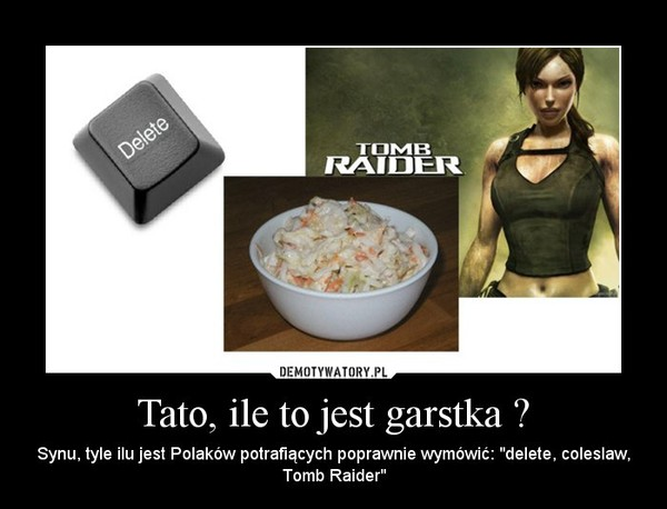 """Tato, ile to jest garstka ? – Synu, tyle ilu jest Polaków potrafiących poprawnie wymówić: """"delete, coleslaw, Tomb Raider"""""""