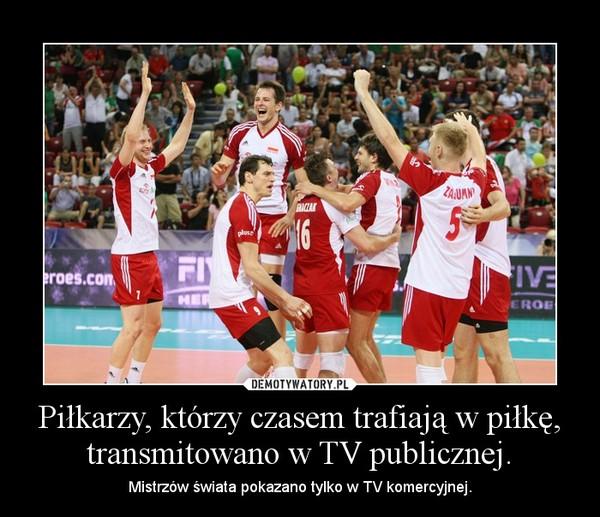 Piłkarzy, którzy czasem trafiają w piłkę, transmitowano w TV publicznej. – Mistrzów świata pokazano tylko w TV komercyjnej.