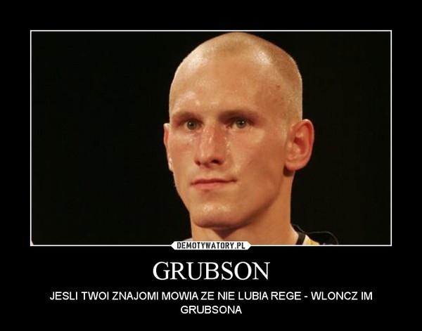 GRUBSON – JESLI TWOI ZNAJOMI MOWIA ZE NIE LUBIA REGE - WLONCZ IM GRUBSONA