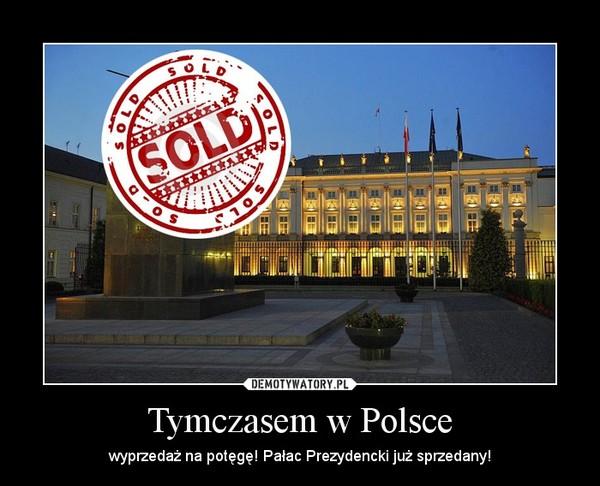 Tymczasem w Polsce – wyprzedaż na potęgę! Pałac Prezydencki już sprzedany!