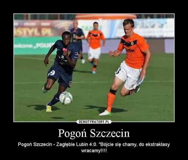 """Pogoń Szczecin – Pogoń Szczecin - Zagłębie Lubin 4:0. """"Bójcie się chamy, do ekstraklasy wracamy!!!!"""