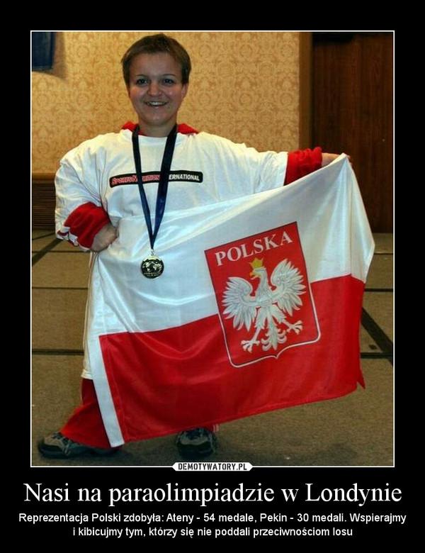 Nasi na paraolimpiadzie w Londynie – Reprezentacja Polski zdobyła: Ateny - 54 medale, Pekin - 30 medali. Wspierajmy i kibicujmy tym, którzy się nie poddali przeciwnościom losu