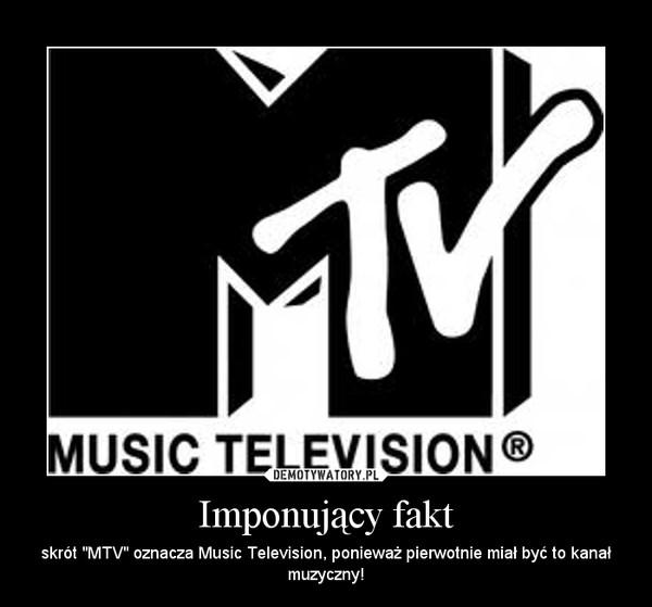 """Imponujący fakt – skrót """"MTV"""" oznacza Music Television, ponieważ pierwotnie miał być to kanał muzyczny!"""