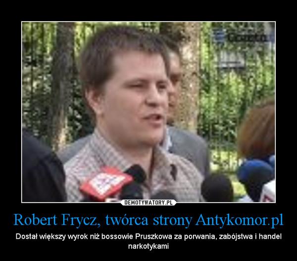 Robert Frycz, twórca strony Antykomor.pl – Dostał większy wyrok niż bossowie Pruszkowa za porwania, zabójstwa i handel narkotykami