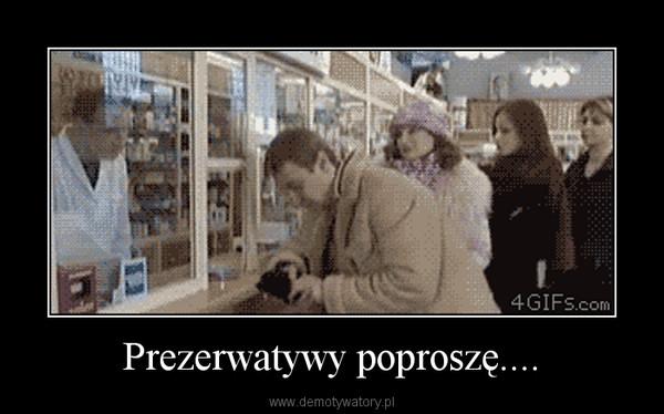 Prezerwatywy poproszę.... –