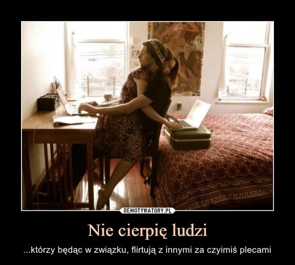 Nie cierpię ludzi – ...którzy będąc w związku, flirtują z innymi za czyimiś plecami