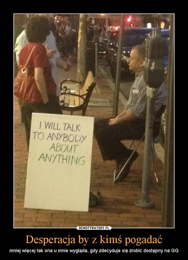 Desperacja by z kimś pogadać – mniej więcej tak ona u mnie wygląda, gdy zdecyduje się zrobić dostępny na GG