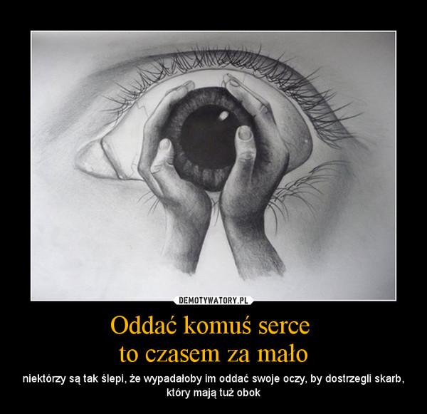 Oddać komuś serce to czasem za mało – niektórzy są tak ślepi, że wypadałoby im oddać swoje oczy, by dostrzegli skarb, który mają tuż obok