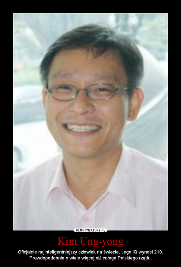 Kim Ung-yong – Oficjalnie najinteligentniejszy człowiek na świecie. Jego IQ wynosi 210. Prawdopodobnie o wiele więcej niż całego Polskiego rządu.