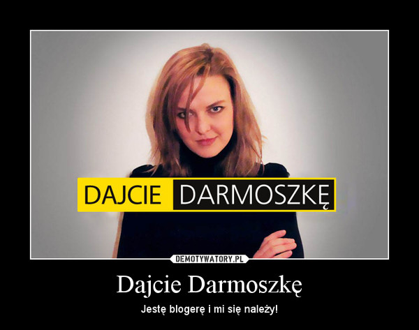 Dajcie Darmoszkę – Jestę blogerę i mi się należy!