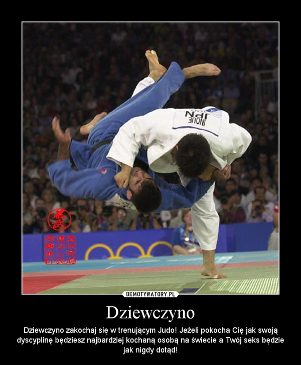 Dziewczyno – Dziewczyno zakochaj się w trenującym Judo! Jeżeli pokocha Cię jak swoją dyscyplinę będziesz najbardziej kochaną osobą na świecie a Twój seks będzie jak nigdy dotąd!