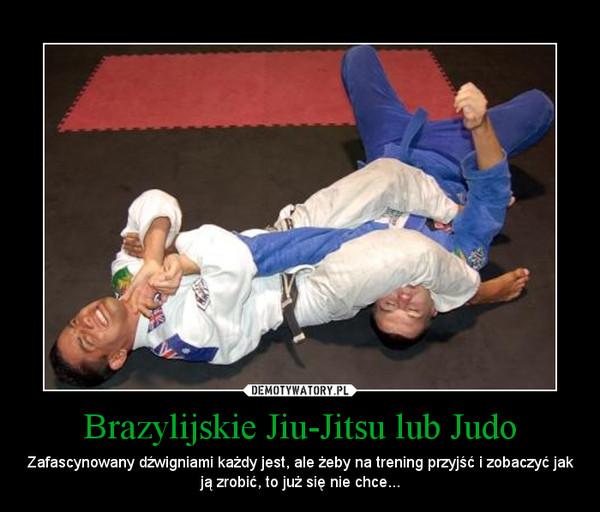 Brazylijskie Jiu-Jitsu lub Judo – Zafascynowany dźwigniami każdy jest, ale żeby na trening przyjść i zobaczyć jak ją zrobić, to już się nie chce...