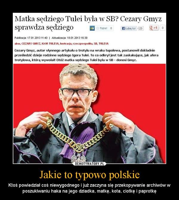 Jakie to typowo polskie – Ktoś powiedział coś niewygodnego i już zaczyna się przekopywanie archiwów w poszukiwaniu haka na jego dziadka, matkę, kota, ciotkę i paprotkę
