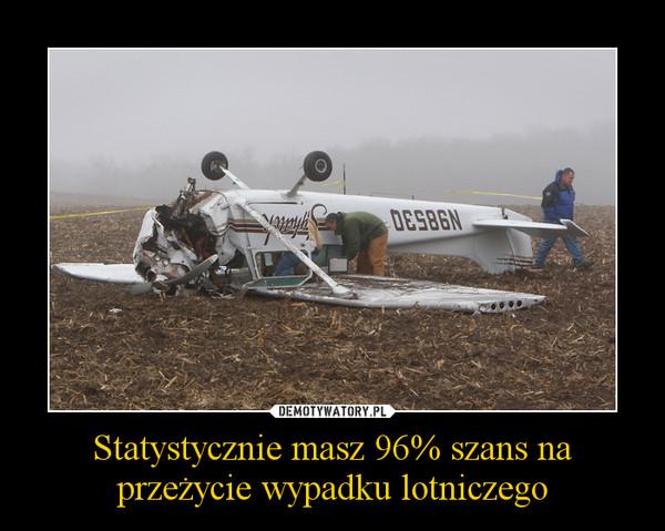 Statystycznie masz 96% szans na przeżycie wypadku lotniczego –