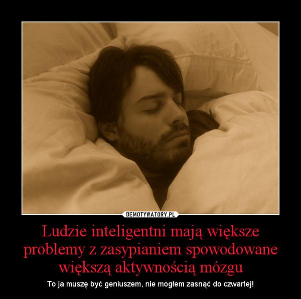 Ludzie inteligentni mają większe problemy z zasypianiem spowodowane większą aktywnością mózgu – To ja muszę być geniuszem, nie mogłem zasnąć do czwartej!