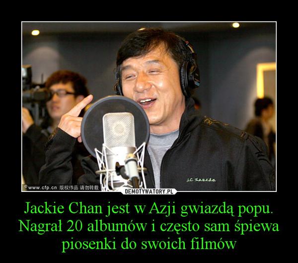 Jackie Chan jest w Azji gwiazdą popu. Nagrał 20 albumów i często sam śpiewa piosenki do swoich filmów –